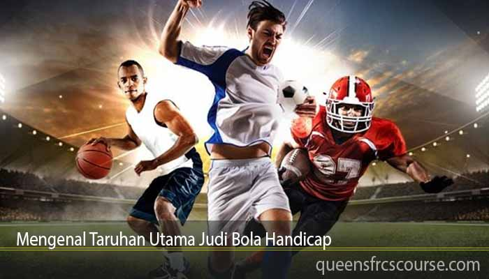 Mengenal Taruhan Utama Judi Bola Handicap